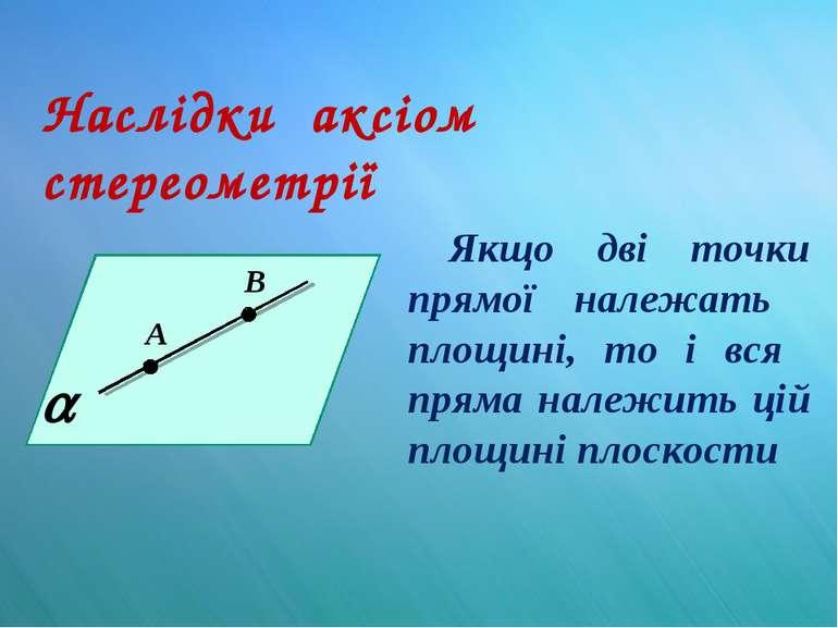 Наслідки аксіом стереометрії Якщо дві точки прямої належать площині, то і вся...