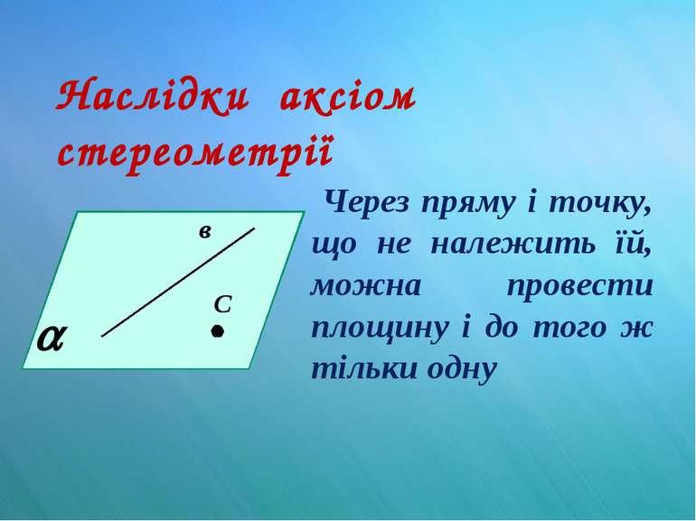 Наслідки аксіом стереометрії Через пряму і точку, що не належить їй, можна пр...