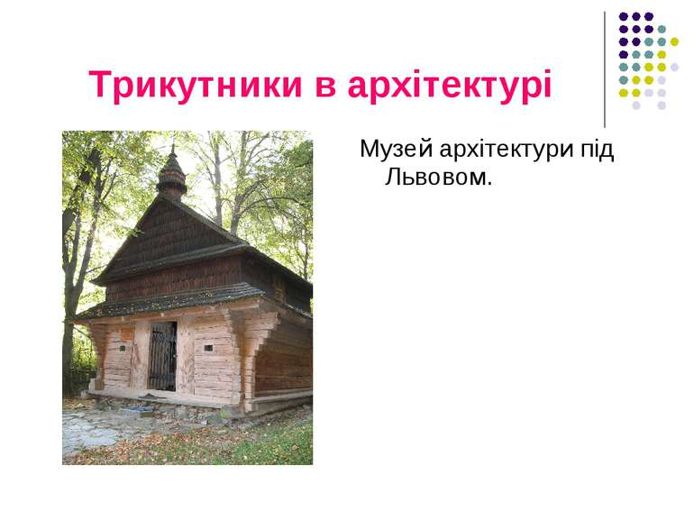 Трикутники в архітектурі Музей архітектури під Львовом.