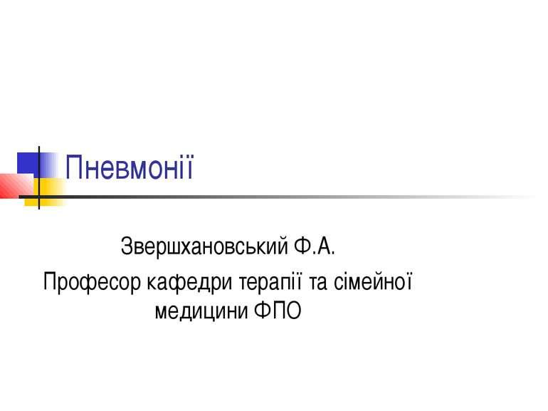 Пневмонії Звершхановський Ф.А. Професор кафедри терапії та сімейної медицини ФПО