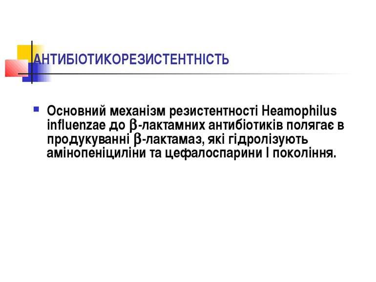 АНТИБІОТИКОРЕЗИСТЕНТНІСТЬ Основний механізм резистентності Heamophilus influe...