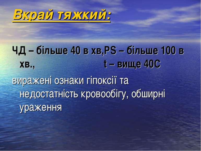 Вкрай тяжкий: ЧД – більше 40 в хв,РS – більше 100 в хв., t – вище 40C виражен...