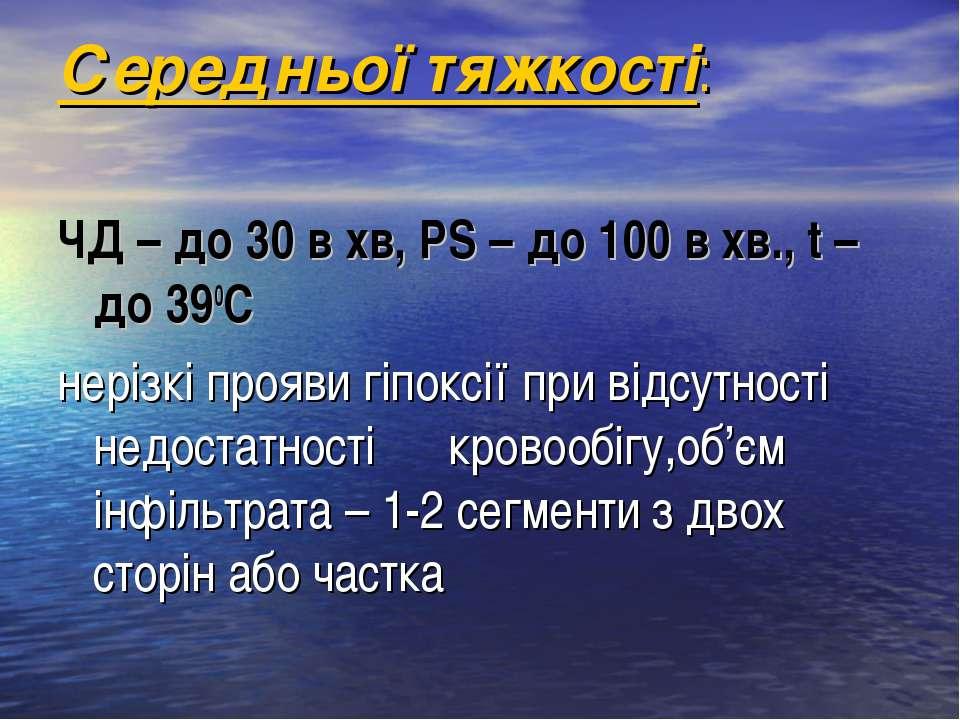 Середньої тяжкості: ЧД – до 30 в хв, РS – до 100 в хв., t – до 390C нерізкі п...