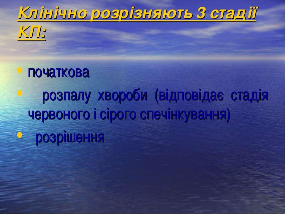 Клінічно розрізняють 3 стадії КП: початкова розпалу хвороби (відповідає стаді...