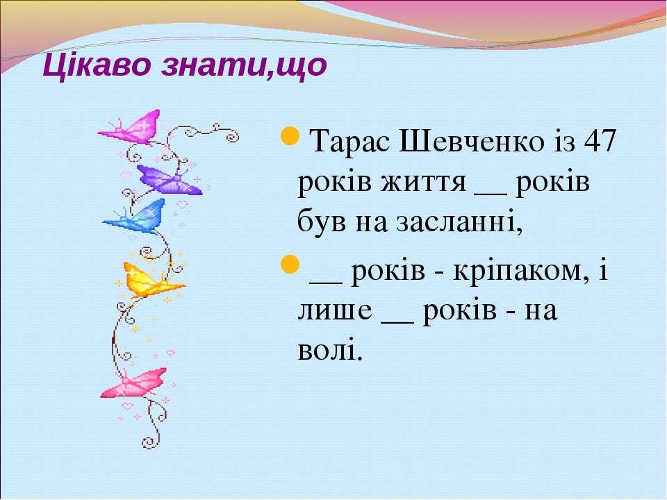 Цікаво знати,що Тарас Шевченко із 47 років життя __ років був на засланні, __...
