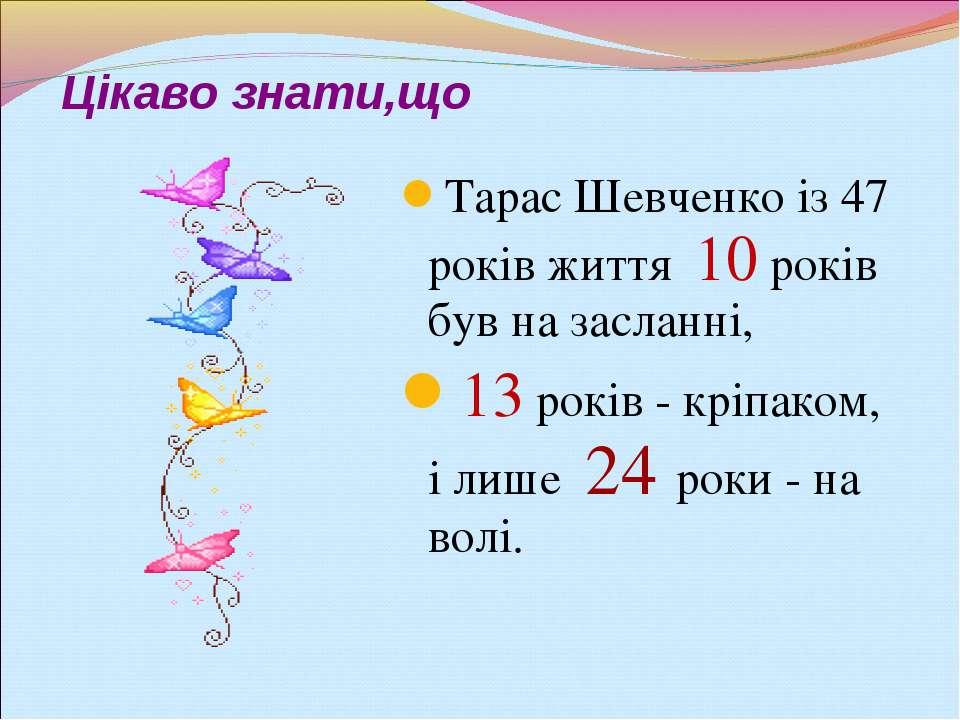 Цікаво знати,що Тарас Шевченко із 47 років життя 10 років був на засланні, 13...
