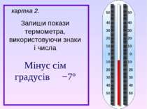 Запиши покази термометра, використовуючи знаки і числа картка 2. Мінус сім гр...