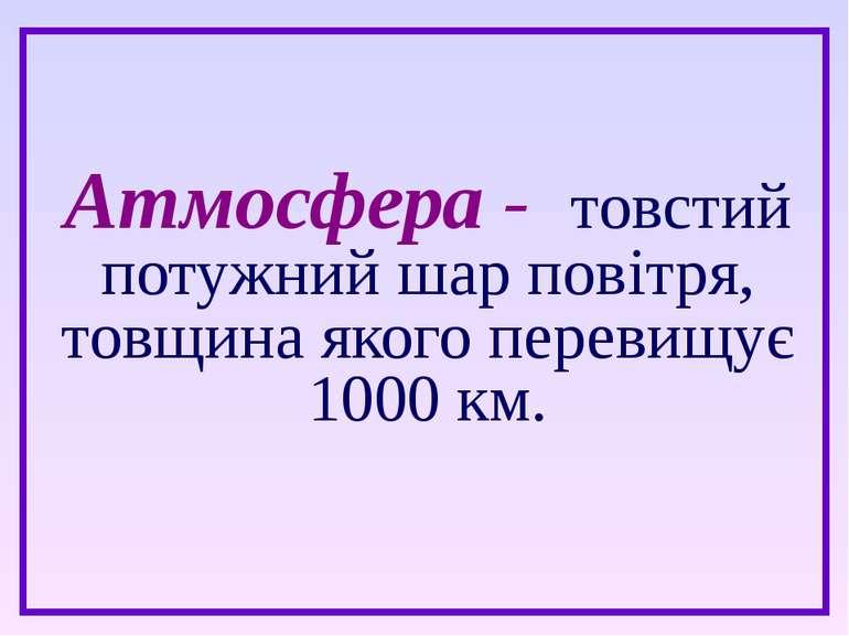 Атмосфера - товстий потужний шар повітря, товщина якого перевищує 1000 км.
