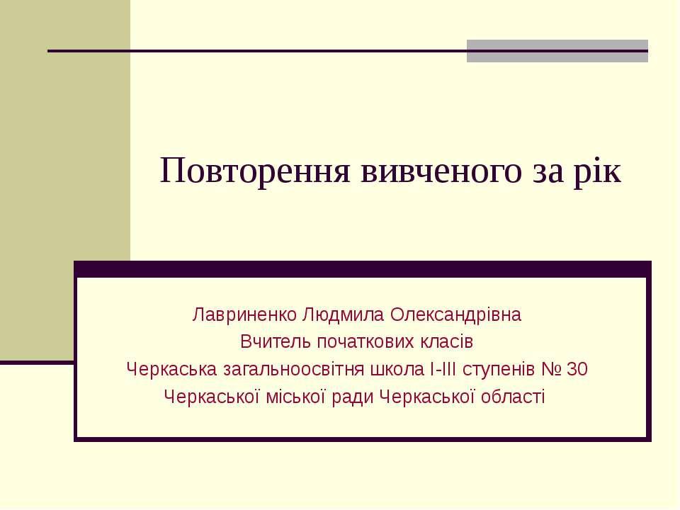 Повторення вивченого за рік Лавриненко Людмила Олександрівна Вчитель початков...