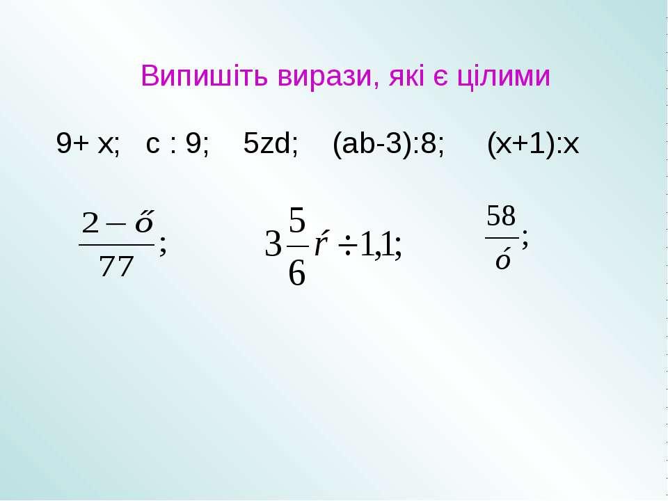 Випишіть вирази, які є цілими 9+ х; с : 9; 5zd; (аb-3):8; (х+1):х