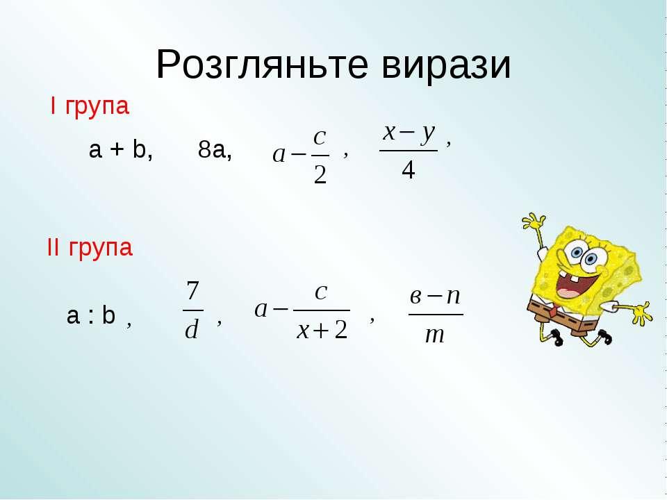 Розгляньте вирази a + b, 8а, a : b , , , , , І група ІІ група