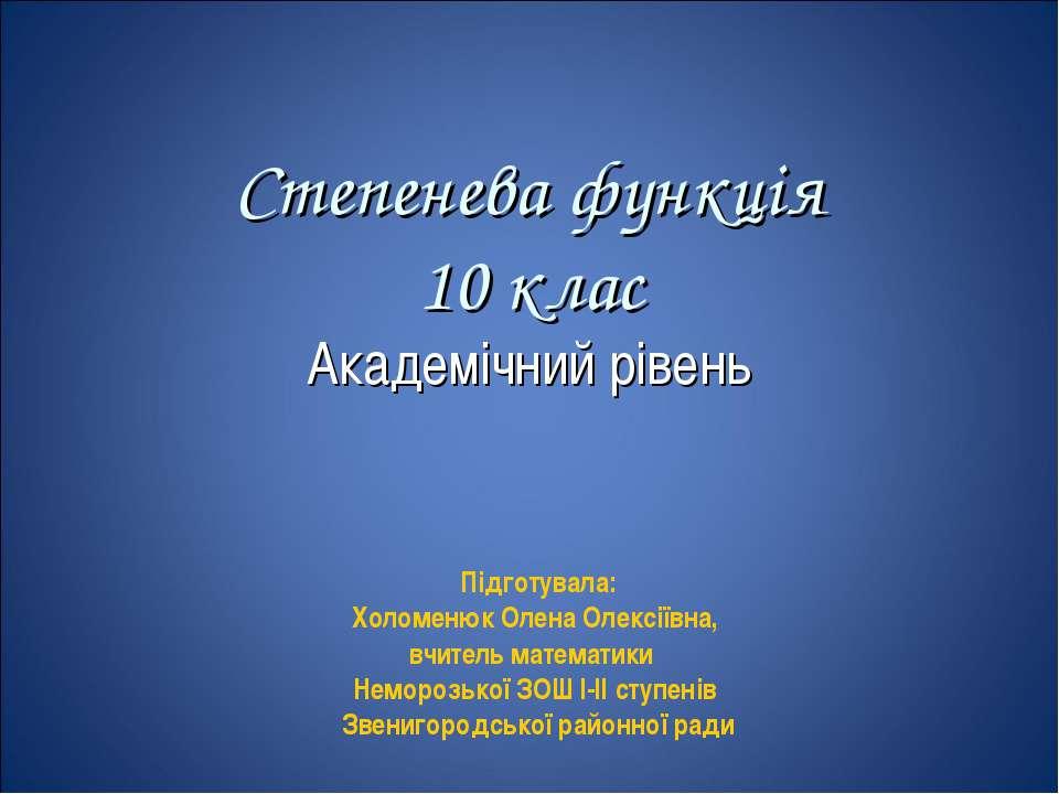 Степенева функція 10 клас Академічний рівень Підготувала: Холоменюк Олена Оле...