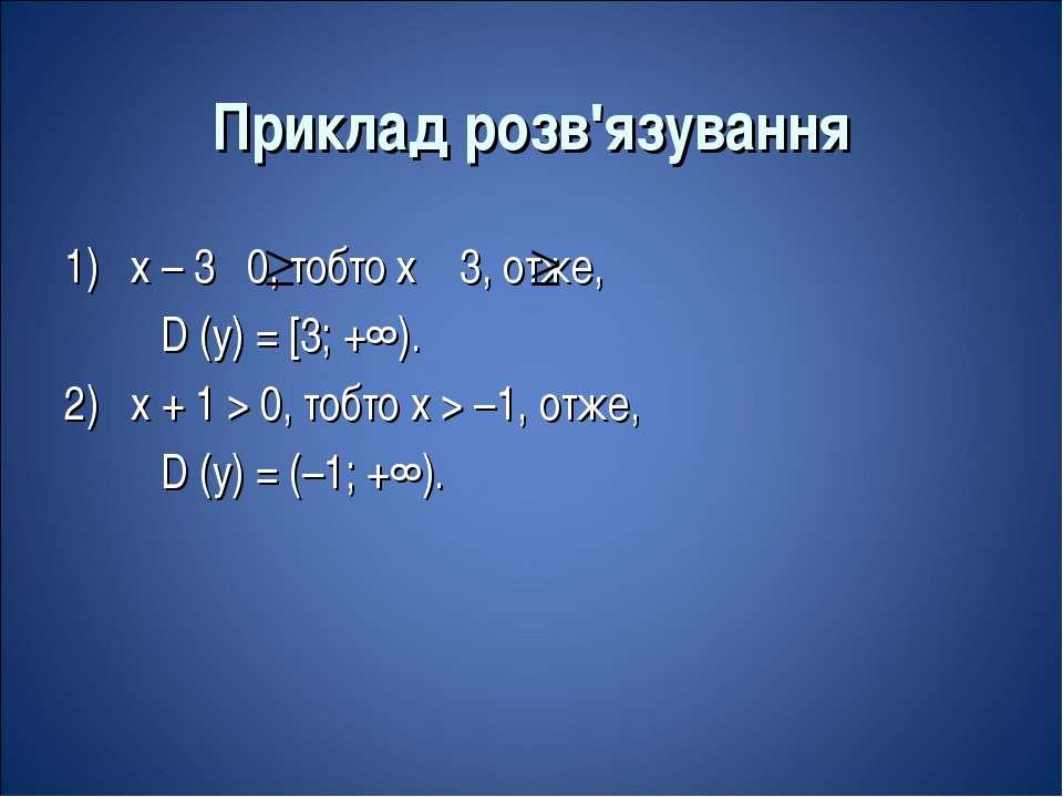 Приклад розв'язування 1) х – 3 0, тобто х 3, отже, D (y) = [3; +∞). 2) x + 1 ...