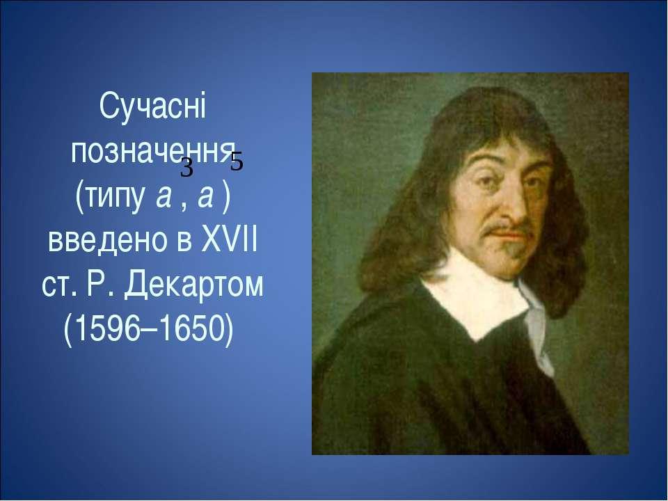 Сучасні позначення (типу а , а ) введено в XVII ст. Р. Декартом (1596–1650)