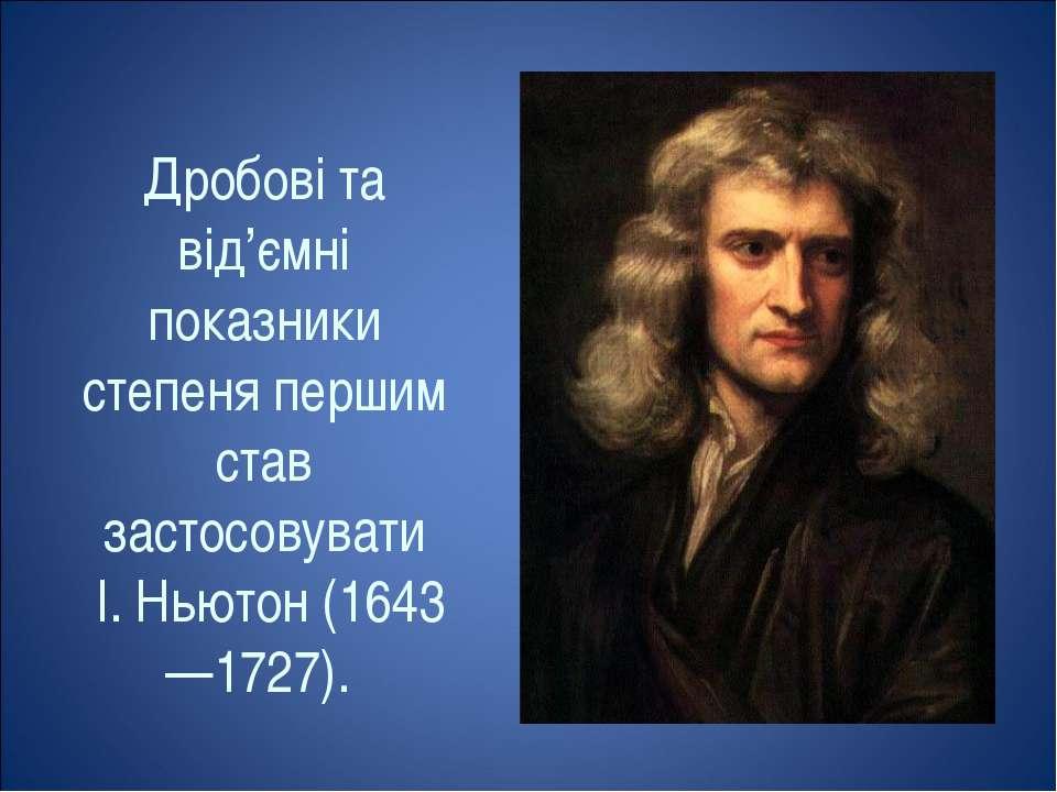 Дробові та від'ємні показники степеня першим став застосовувати І. Ньютон (16...