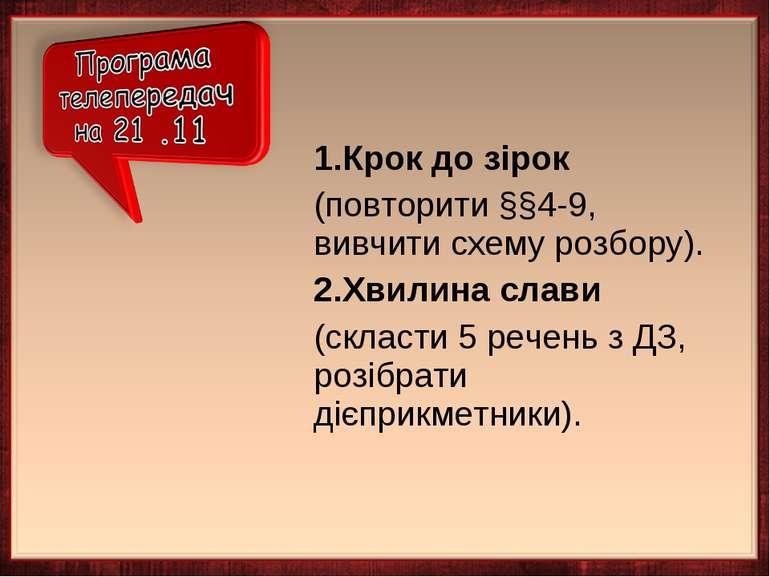 1.Крок до зірок (повторити §§4-9, вивчити схему розбору). 2.Хвилина слави (ск...