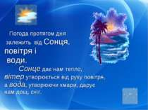 Погода протягом дня залежить від Сонця, повітря і води. Сонце дає нам тепло, ...