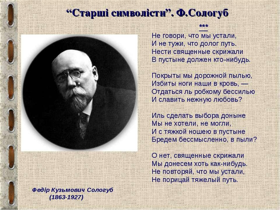 """""""Старші символісти"""". Ф.Сологуб *** Не говори, что мы устали, И не тужи, что д..."""