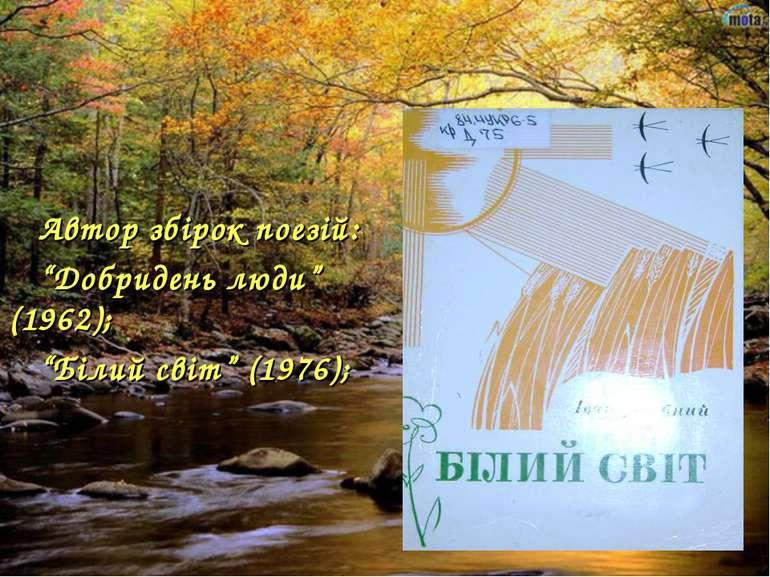 """Автор збірок поезій: """"Добридень люди"""" (1962); """"Білий світ"""" (1976);"""
