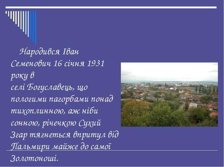 Народився Іван Семенович 16 січня 1931 року в селі Богуславець, що пологими п...