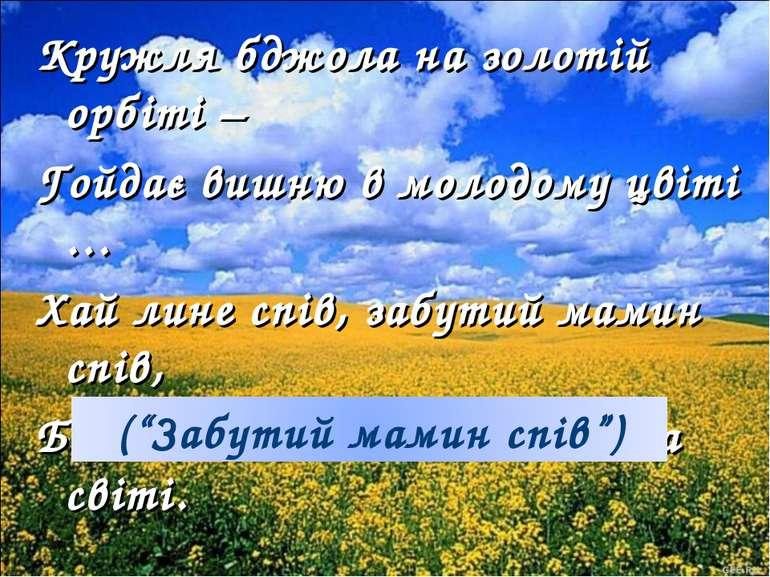 Кружля бджола на золотій орбіті – Гойдає вишню в молодому цвіті … Хай лине сп...