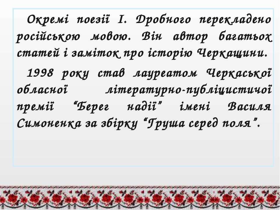 Окремі поезії І. Дробного перекладено російською мовою. Він автор багатьох ст...