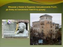 Мешкав у Києві в будинку письменників Роліт, де йому встановлено пам'ятну дошку