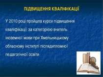 ПІДВИЩЕННЯ КВАЛІФІКАЦІЇ У 2010 році пройшла курси підвищення кваліфікації за ...