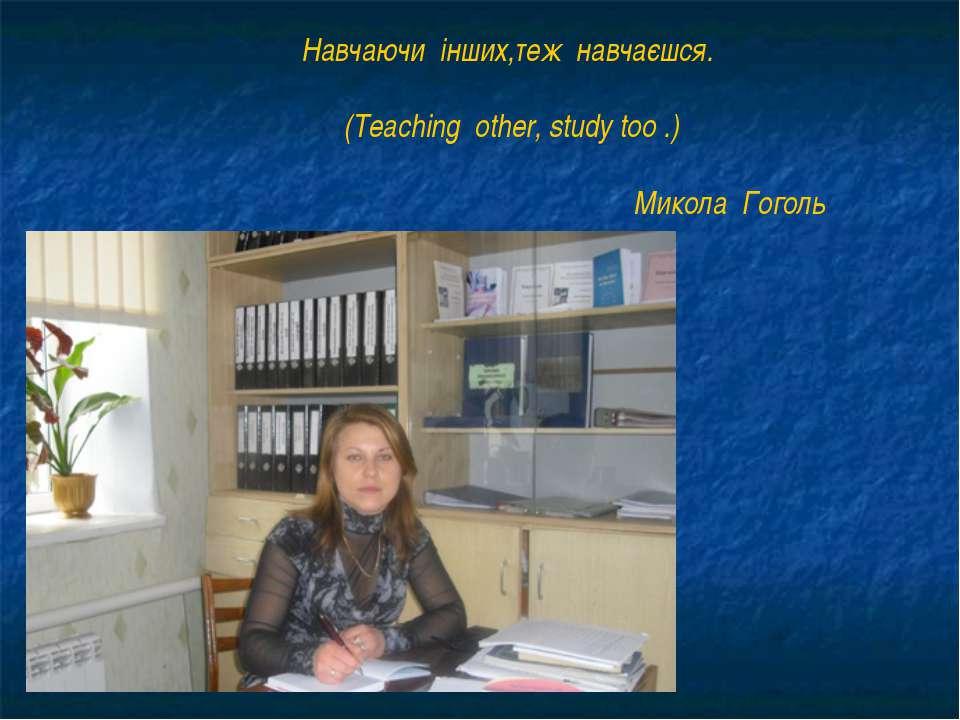 Навчаючи інших,теж навчаєшся. (Teaching other, study too .) Микола Гоголь