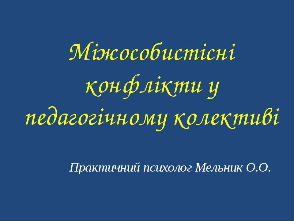 Міжособистісні конфлікти у педагогічному колективі Практичний психолог Мельни...