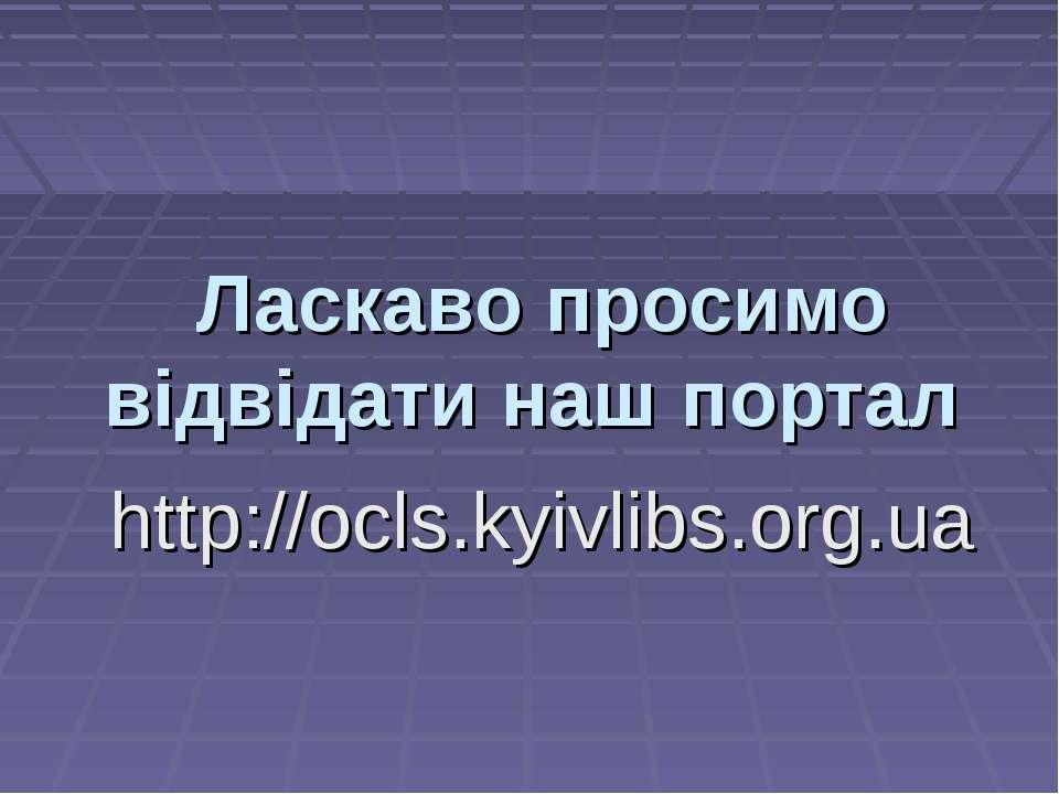 Ласкаво просимо відвідати наш портал http://ocls.kyivlibs.org.ua