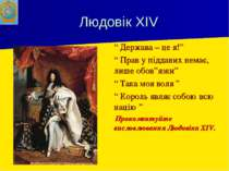 """Людовік XIV """" Держава – це я!"""" """" Прав у підданих немає, лише обов""""язки"""" """" Так..."""