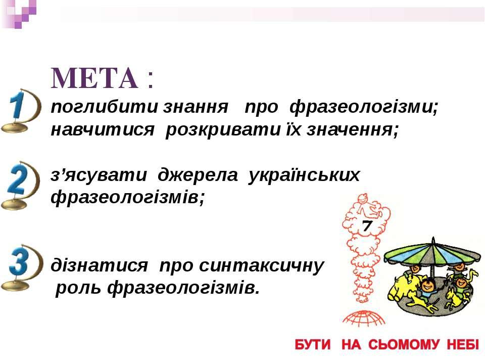 МЕТА : поглибити знання про фразеологізми; навчитися розкривати їх значення; ...