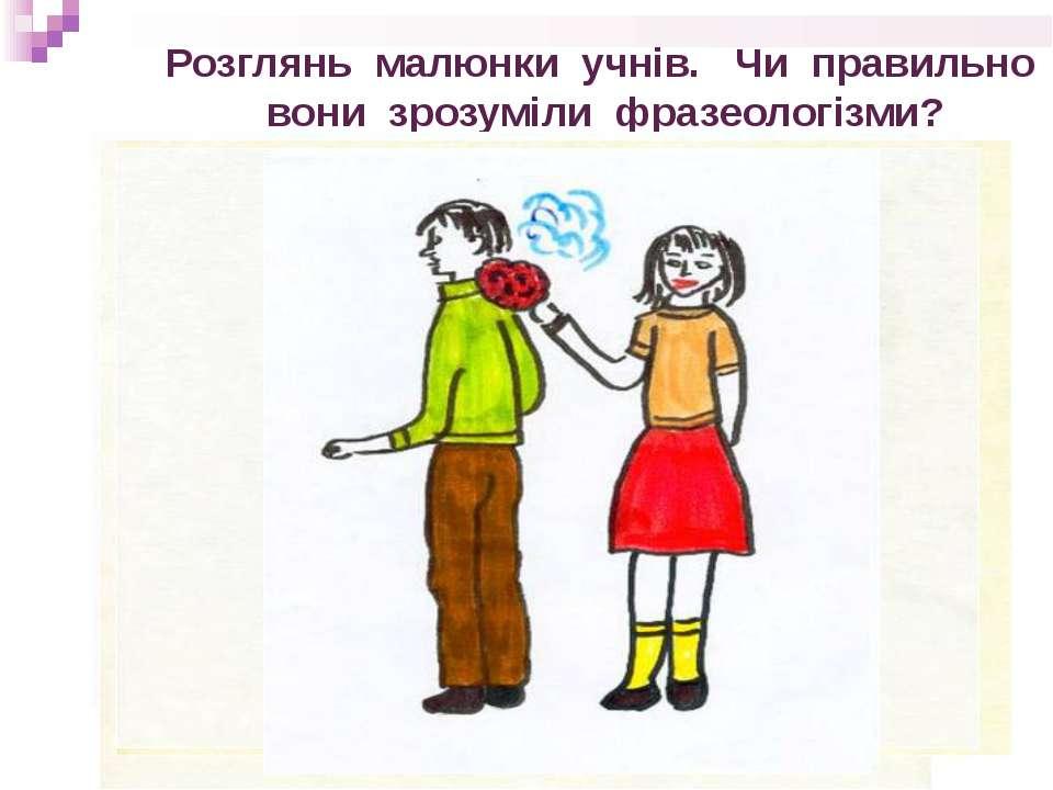Розглянь малюнки учнів. Чи правильно вони зрозуміли фразеологізми?
