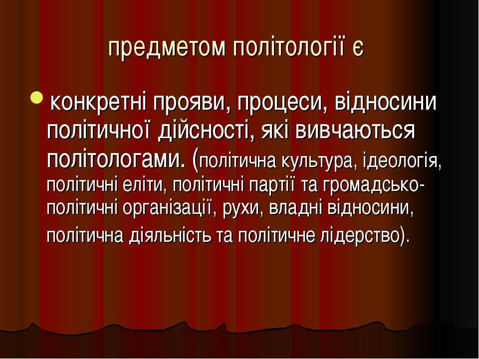 предметом політології є конкретні прояви, процеси, відносини політичної дійсн...