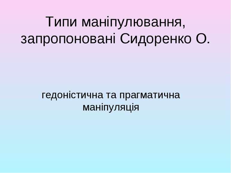 Типи маніпулювання, запропоновані Сидоренко О. гедоністична та прагматична ма...