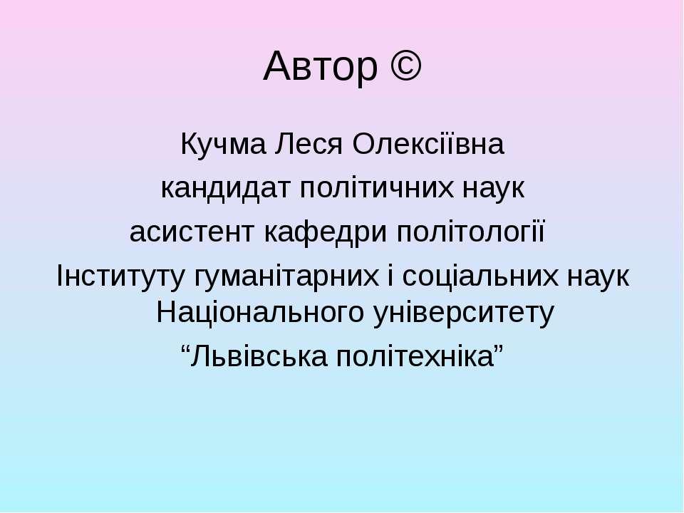 Автор © Кучма Леся Олексіївна кандидат політичних наук асистент кафедри політ...