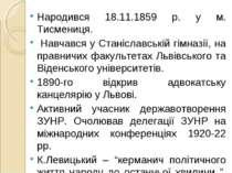 Народився 18.11.1859 р. у м. Тисмениця. Навчався у Станіславській гімназії, н...