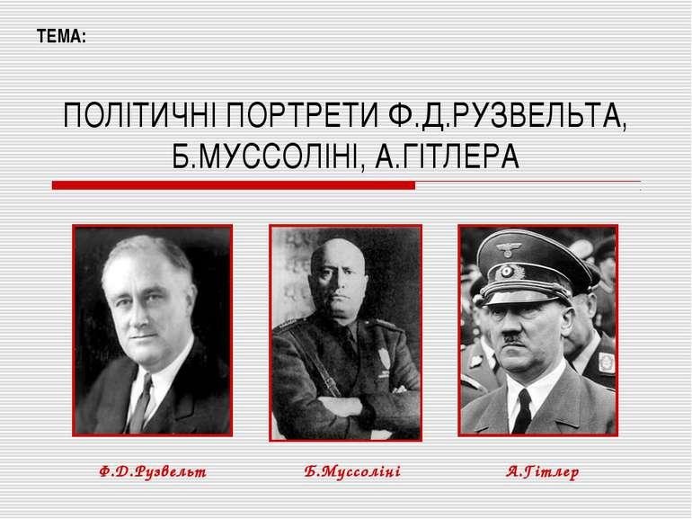ПОЛІТИЧНІ ПОРТРЕТИ Ф.Д.РУЗВЕЛЬТА, Б.МУССОЛІНІ, А.ГІТЛЕРА ТЕМА: Ф.Д.Рузвельт Б...