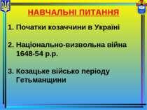 НАВЧАЛЬНІ ПИТАННЯ Початки козаччини в Україні Національно-визвольна війна 164...