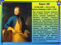 Карл XII (17.06.1682 — 30.11.1718) король Швеции в 1697—1718 Від початку Вели...