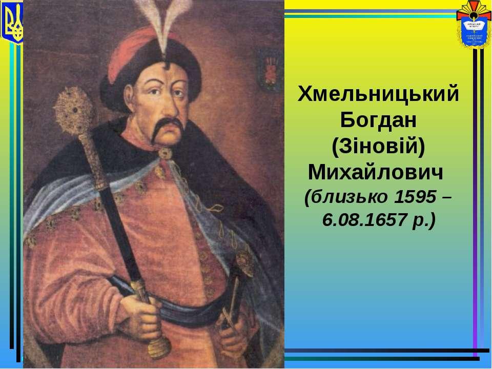 Хмельницький Богдан (Зіновій) Михайлович (близько 1595 – 6.08.1657 р.)