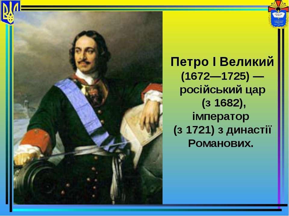 Петро І Великий (1672—1725) — російський цар (з 1682), імператор (з 1721) з д...
