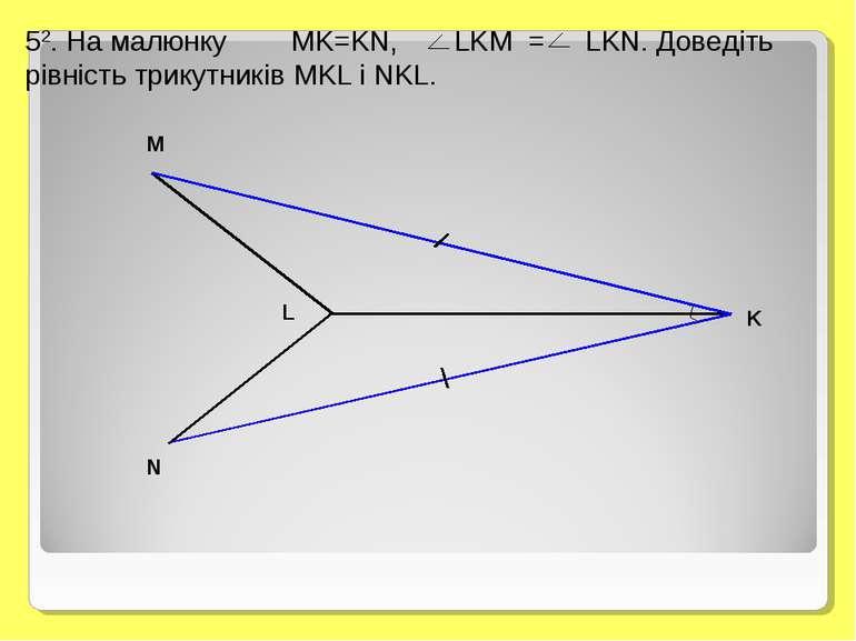 52. На малюнку MK=KN, LKM = LKN. Доведіть рівність трикутників MKL і NKL. M L...