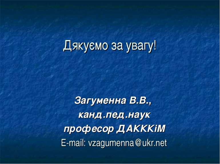 Дякуємо за увагу! Загуменна В.В., канд.пед.наук професор ДАКККіМ E-mail: vzag...