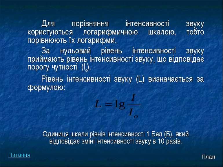 Для порівняння інтенсивності звуку користуються логарифмичною шкалою, тобто п...