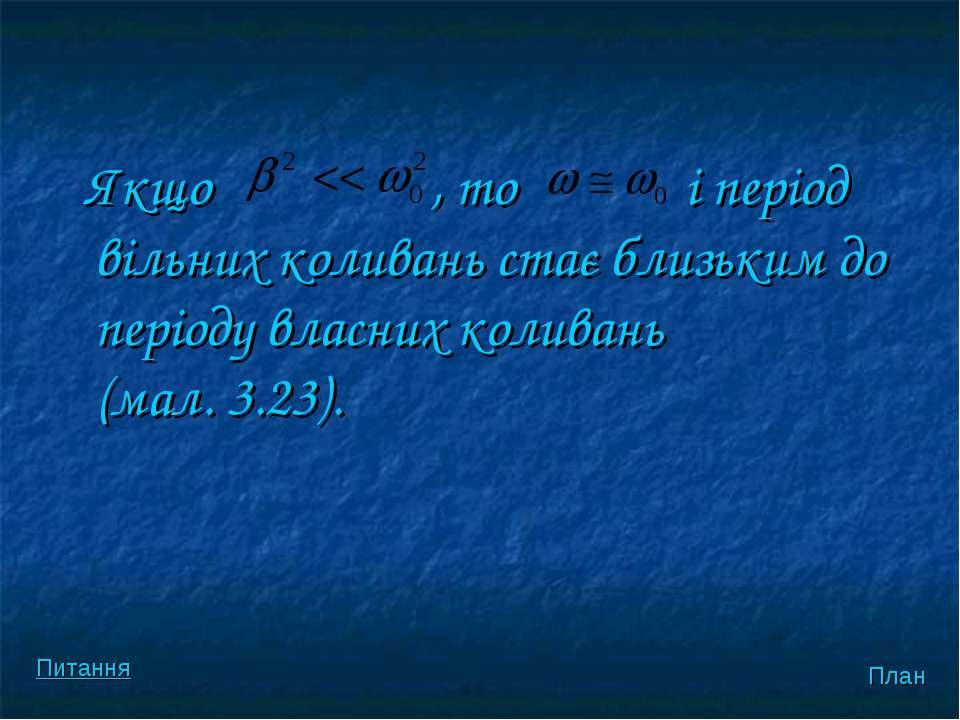 Якщо , то і перiод вiльних коливань стає близьким до перiоду власних коливань...