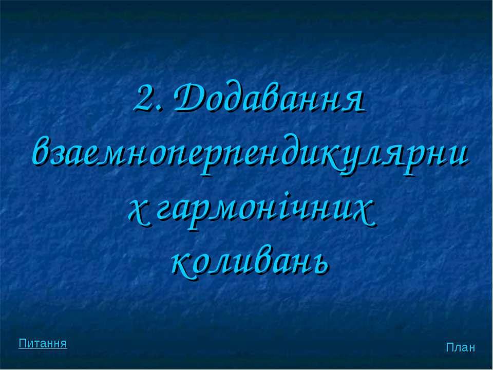 2. Додавання взаемноперпендикулярних гармонiчних коливань План Питання