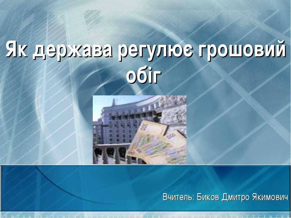 Як держава регулює грошовий обіг Вчитель: Биков Дмитро Якимович