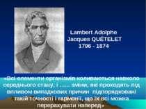 Lambert Adolphe Jacques QUÉTELET 1796 - 1874 «Всі елементи організмів коливаю...